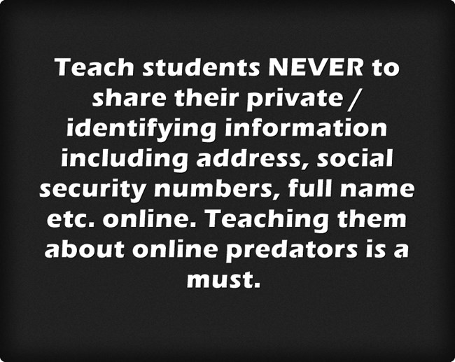 Teach students NEVER to share their private / identifying information including address, social security numbers, full name etc. online. Teaching them about online predators is a must.