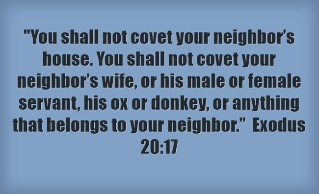 """You shall not covet your neighbor's house. You shall not covet your neighbor's wife, or his male or female servant, his ox or donkey, or anything that belongs to your neighbor."" Exodus 20:17"