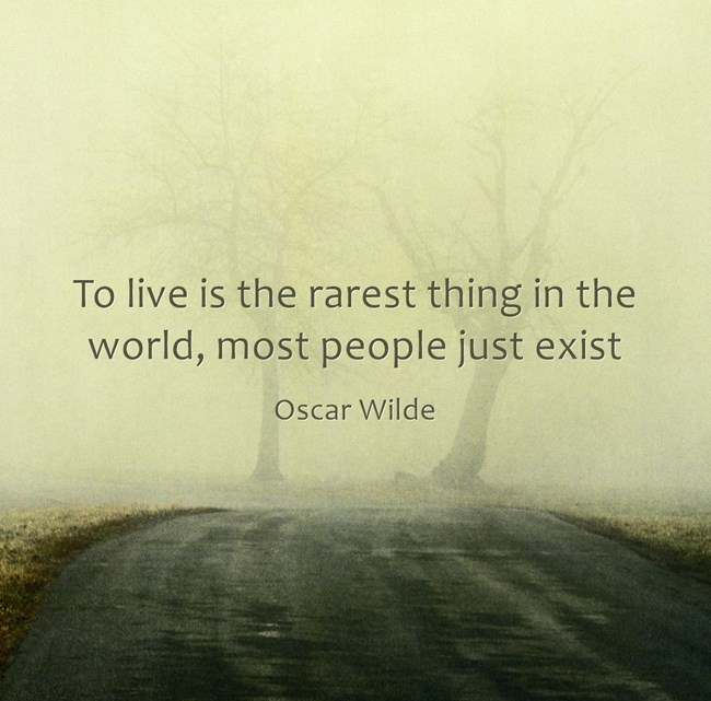 """To live is the rarest thing in the world, most people just exist."" – Oscar Wilde"