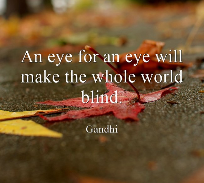 eye for an eye makes the whole world blind Throughout history there have always been conflicts between people, tribes, or nations unfortunatel.